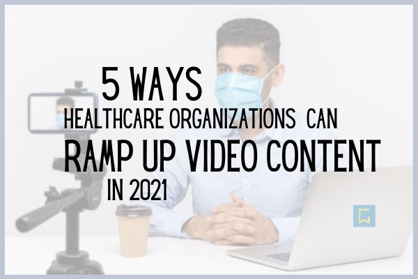 5 ways healthcare orgs can ramp up video content in 2021 blog image